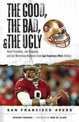 The Good, The Bad, and The Ugly San Francisco 49ers By Travers, Steve/ St. Clair, Bob (FRW)